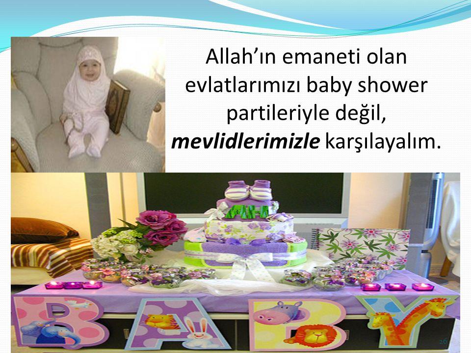 Allah'ın emaneti olan evlatlarımızı baby shower partileriyle değil, mevlidlerimizle karşılayalım.