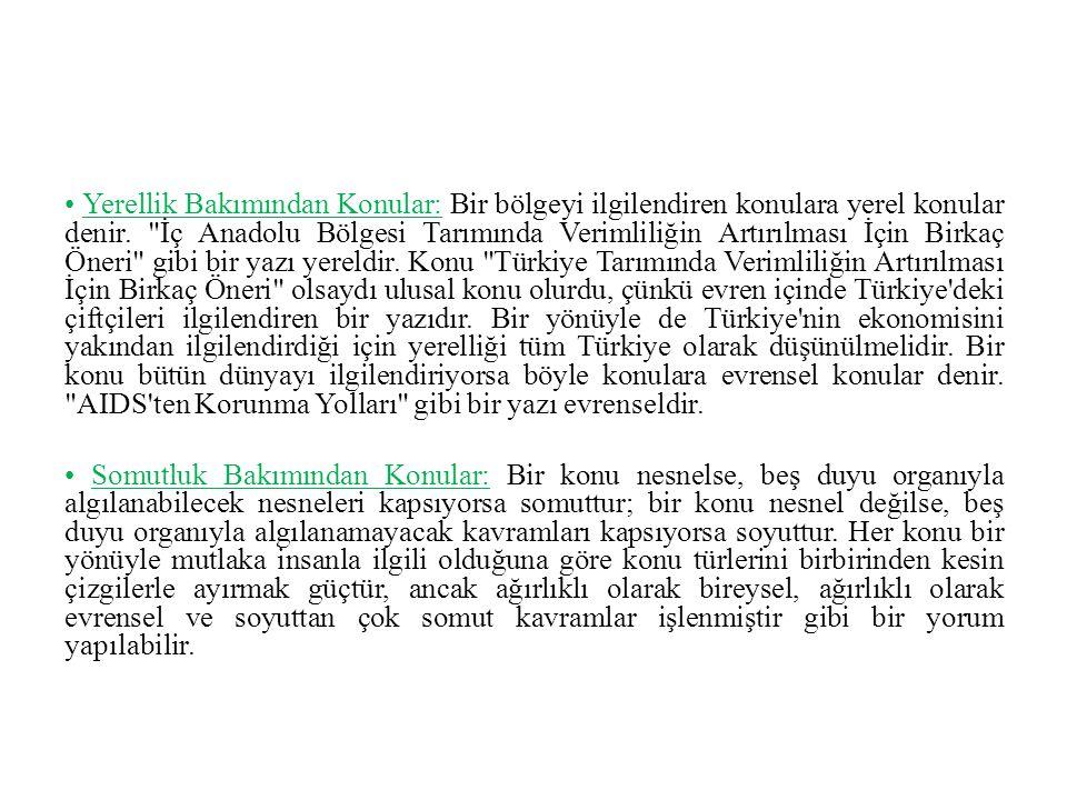 • Yerellik Bakımından Konular: Bir bölgeyi ilgilendiren konulara yerel konular denir. İç Anadolu Bölgesi Tarımında Verimliliğin Artırılması İçin Birkaç Öneri gibi bir yazı yereldir. Konu Türkiye Tarımında Verimliliğin Artırılması İçin Birkaç Öneri olsaydı ulusal konu olurdu, çünkü evren içinde Türkiye deki çiftçileri ilgilendiren bir yazıdır. Bir yönüyle de Türkiye nin ekonomisini yakından ilgilendirdiği için yerelliği tüm Türkiye olarak düşünülmelidir. Bir konu bütün dünyayı ilgilendiriyorsa böyle konulara evrensel konular denir. AIDS ten Korunma Yolları gibi bir yazı evrenseldir.