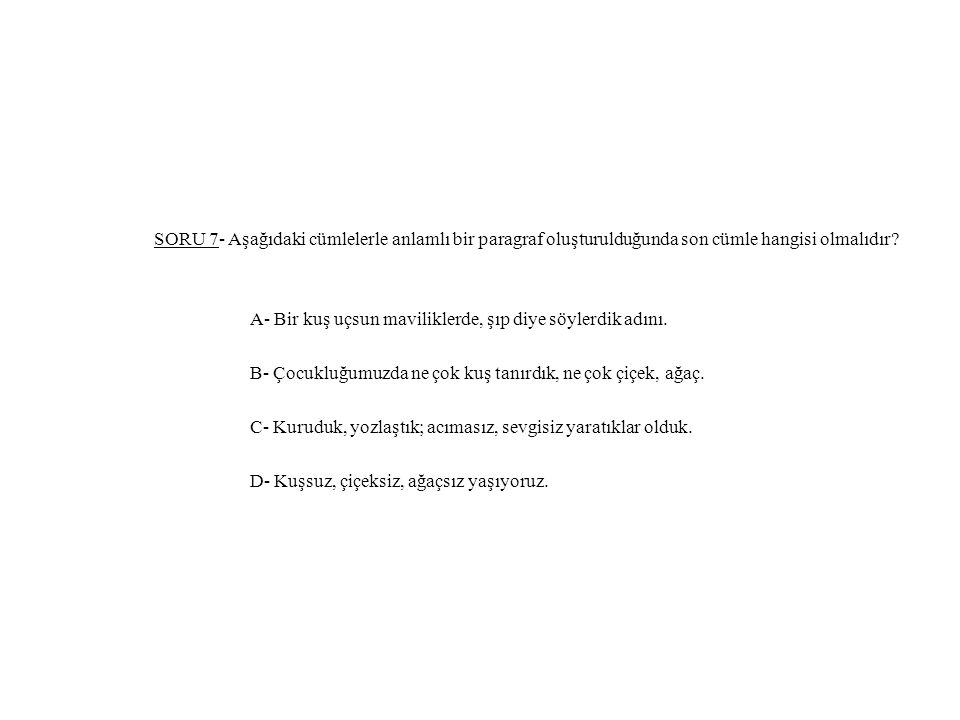 SORU 7- Aşağıdaki cümlelerle anlamlı bir paragraf oluşturulduğunda son cümle hangisi olmalıdır.