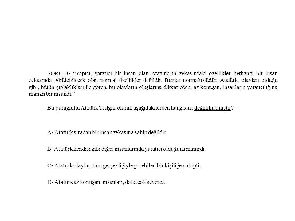 SORU 3- Yapıcı, yaratıcı bir insan olan Atatürk'ün zekasındaki özellikler herhangi bir insan zekasında görülebilecek olan normal özellikler değildir.