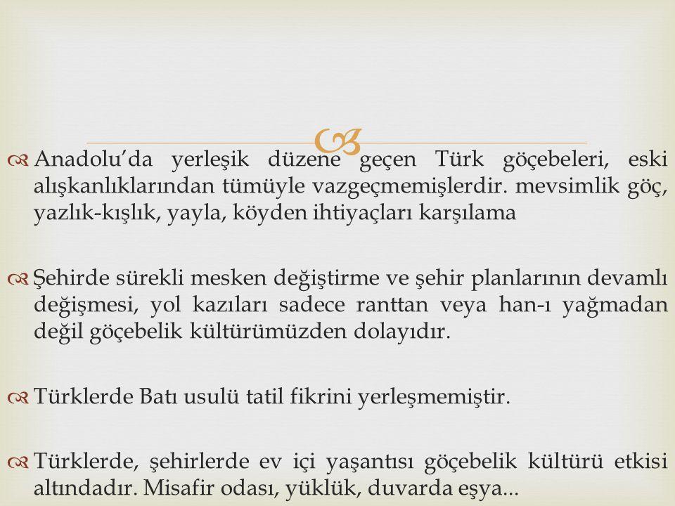 Anadolu'da yerleşik düzene geçen Türk göçebeleri, eski alışkanlıklarından tümüyle vazgeçmemişlerdir. mevsimlik göç, yazlık-kışlık, yayla, köyden ihtiyaçları karşılama