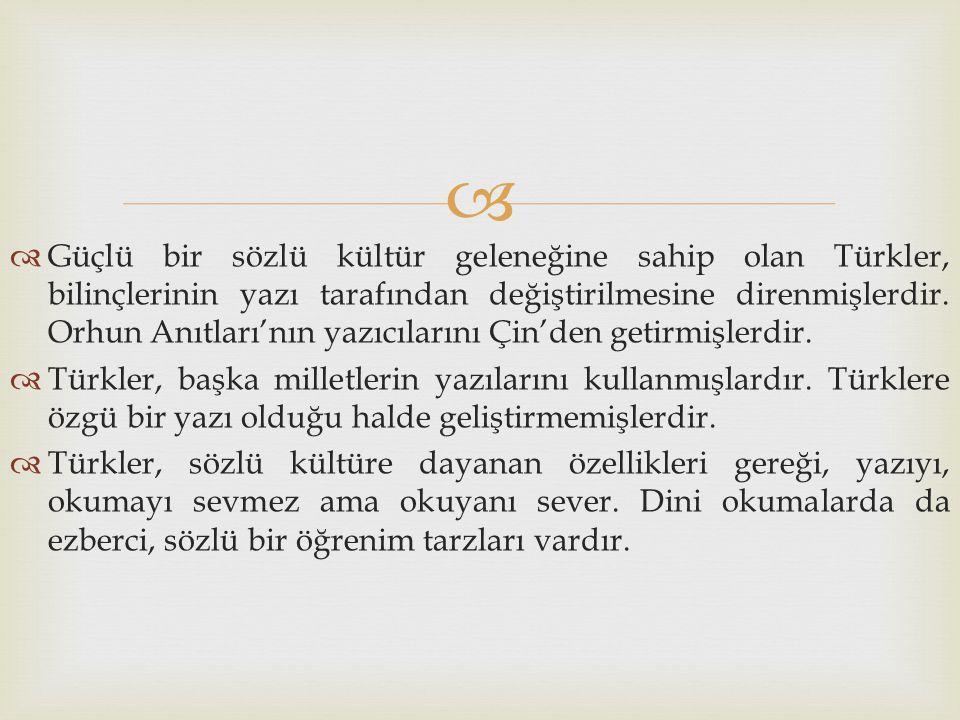 Güçlü bir sözlü kültür geleneğine sahip olan Türkler, bilinçlerinin yazı tarafından değiştirilmesine direnmişlerdir. Orhun Anıtları'nın yazıcılarını Çin'den getirmişlerdir.