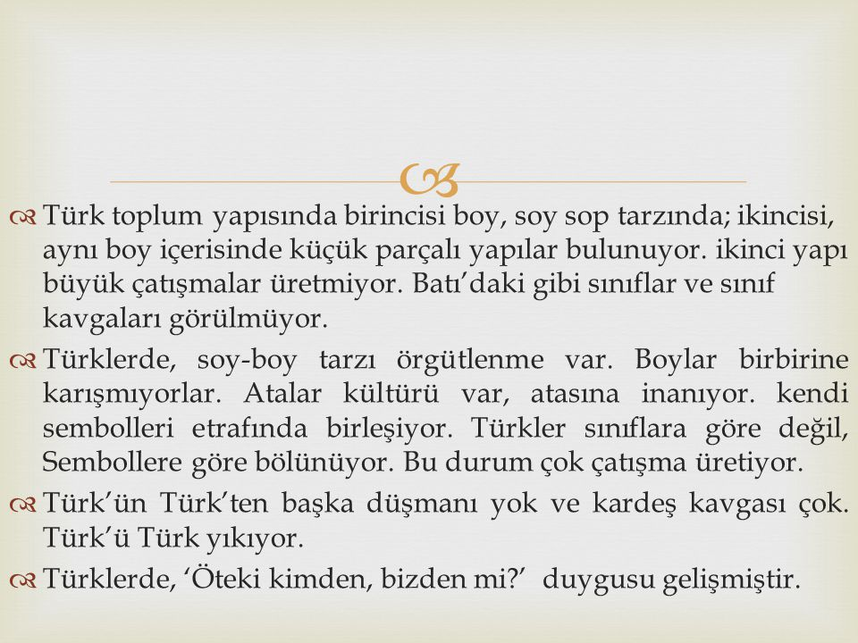 Türk toplum yapısında birincisi boy, soy sop tarzında; ikincisi, aynı boy içerisinde küçük parçalı yapılar bulunuyor. ikinci yapı büyük çatışmalar üretmiyor. Batı'daki gibi sınıflar ve sınıf kavgaları görülmüyor.