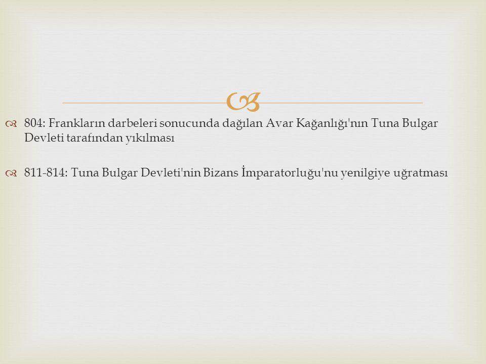 804: Frankların darbeleri sonucunda dağılan Avar Kağanlığı nın Tuna Bulgar Devleti tarafından yıkılması