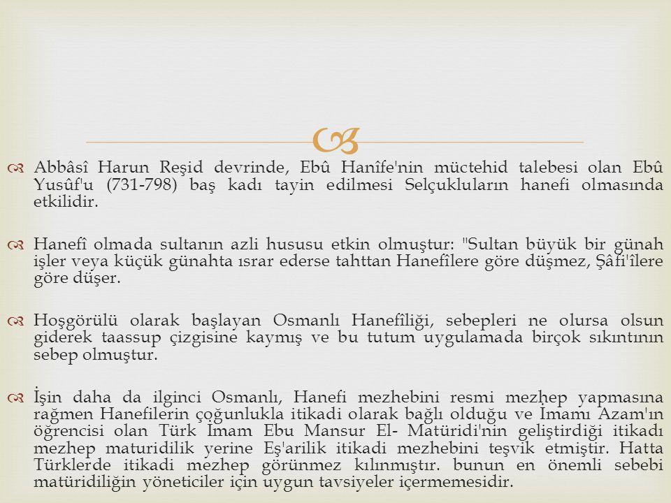 Abbâsî Harun Reşid devrinde, Ebû Hanîfe nin müctehid talebesi olan Ebû Yusûf u (731-798) baş kadı tayin edilmesi Selçukluların hanefi olmasında etkilidir.