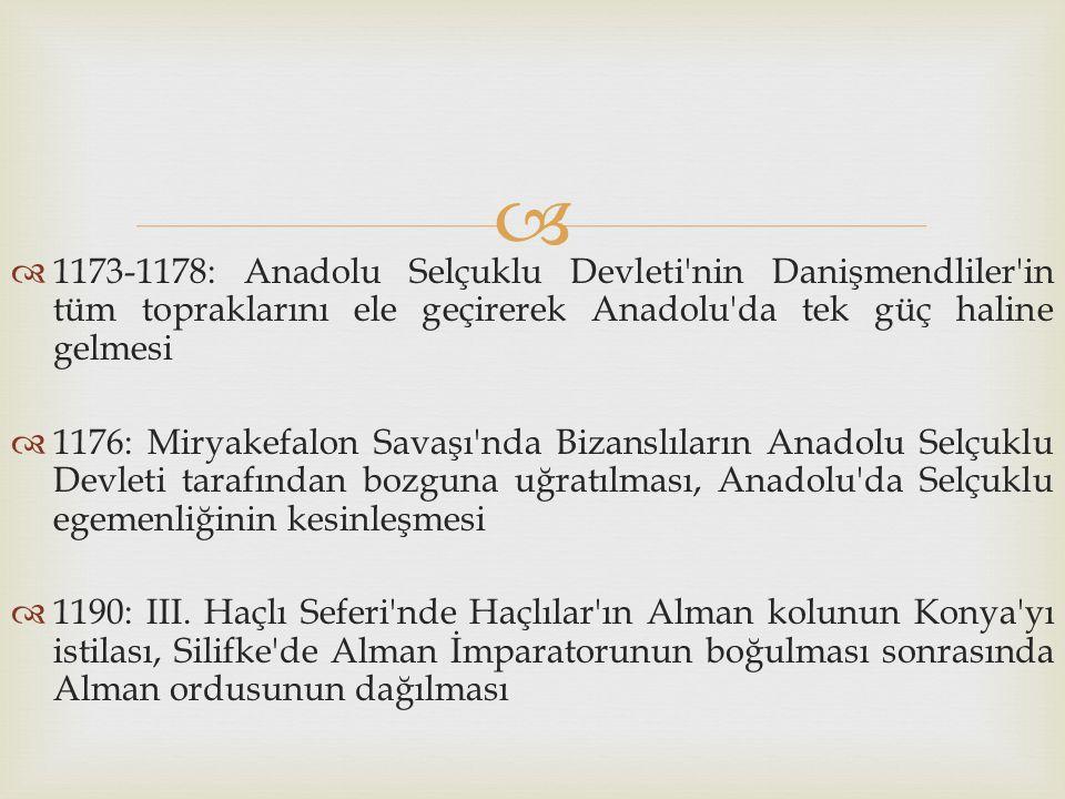 1173-1178: Anadolu Selçuklu Devleti nin Danişmendliler in tüm topraklarını ele geçirerek Anadolu da tek güç haline gelmesi