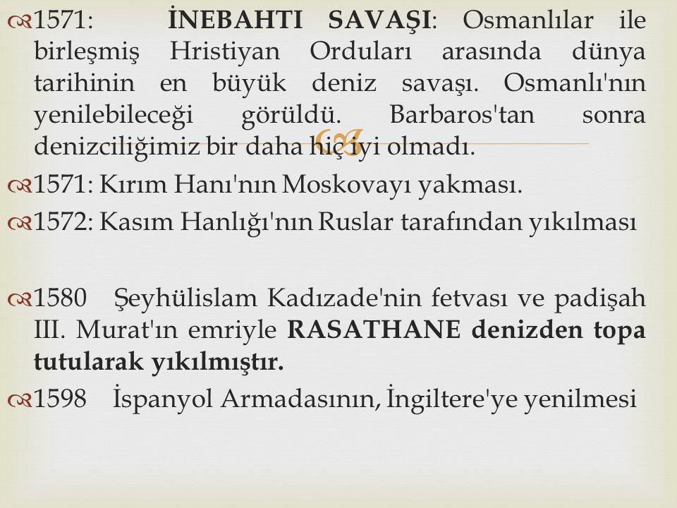 1571: İNEBAHTI SAVAŞI: Osmanlılar ile birleşmiş Hristiyan Orduları arasında dünya tarihinin en büyük deniz savaşı. Osmanlı nın yenilebileceği görüldü. Barbaros tan sonra denizciliğimiz bir daha hiç iyi olmadı.