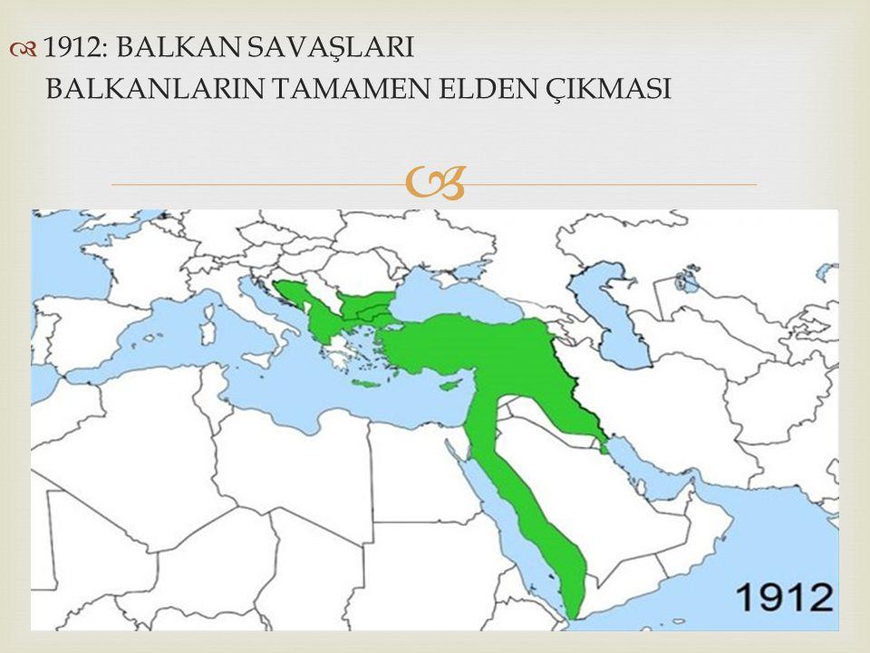 1912: BALKAN SAVAŞLARI BALKANLARIN TAMAMEN ELDEN ÇIKMASI