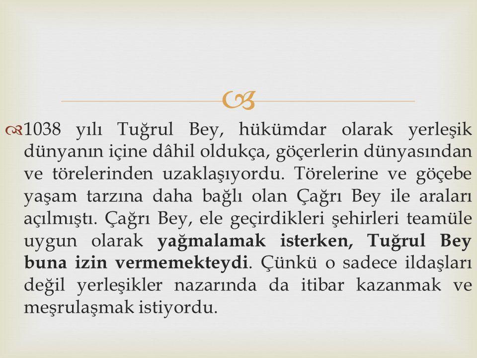1038 yılı Tuğrul Bey, hükümdar olarak yerleşik dünyanın içine dâhil oldukça, göçerlerin dünyasından ve törelerinden uzaklaşıyordu.