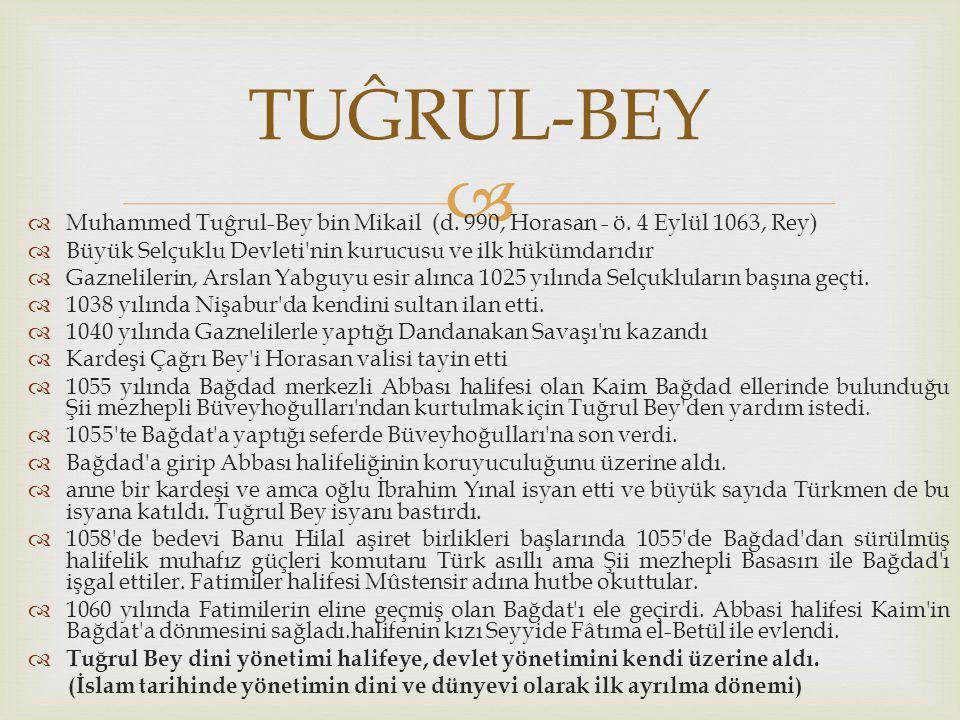 TUĜRUL-BEY Muhammed Tuĝrul-Bey bin Mikail (d. 990, Horasan - ö. 4 Eylül 1063, Rey) Büyük Selçuklu Devleti nin kurucusu ve ilk hükümdarıdır.