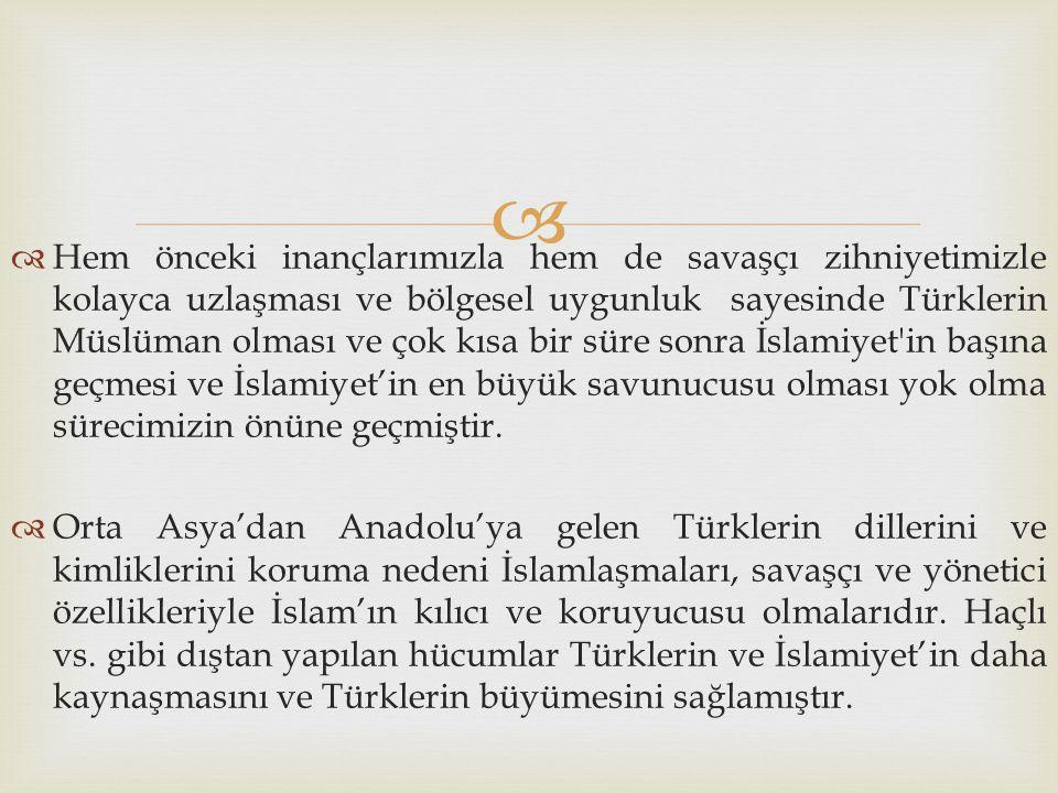 Hem önceki inançlarımızla hem de savaşçı zihniyetimizle kolayca uzlaşması ve bölgesel uygunluk sayesinde Türklerin Müslüman olması ve çok kısa bir süre sonra İslamiyet in başına geçmesi ve İslamiyet'in en büyük savunucusu olması yok olma sürecimizin önüne geçmiştir.