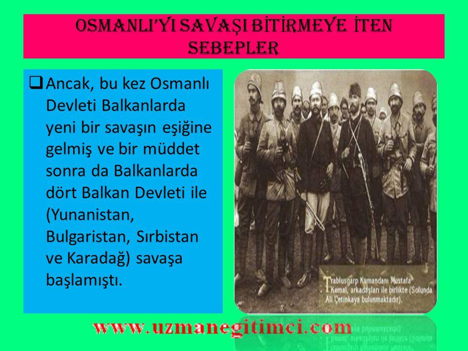 OSMANLI'YI SAVAŞI BİTİRMEYE İTEN SEBEPLER