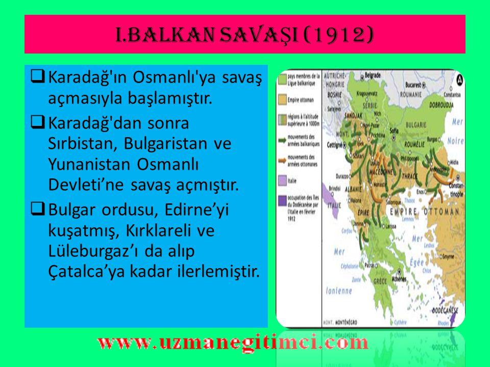 I.BALKAN SAVAŞI (1912) Karadağ ın Osmanlı ya savaş açmasıyla başlamıştır.
