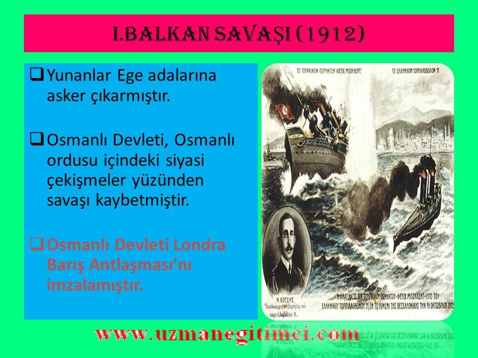 I.BALKAN SAVAŞI (1912) Yunanlar Ege adalarına asker çıkarmıştır.