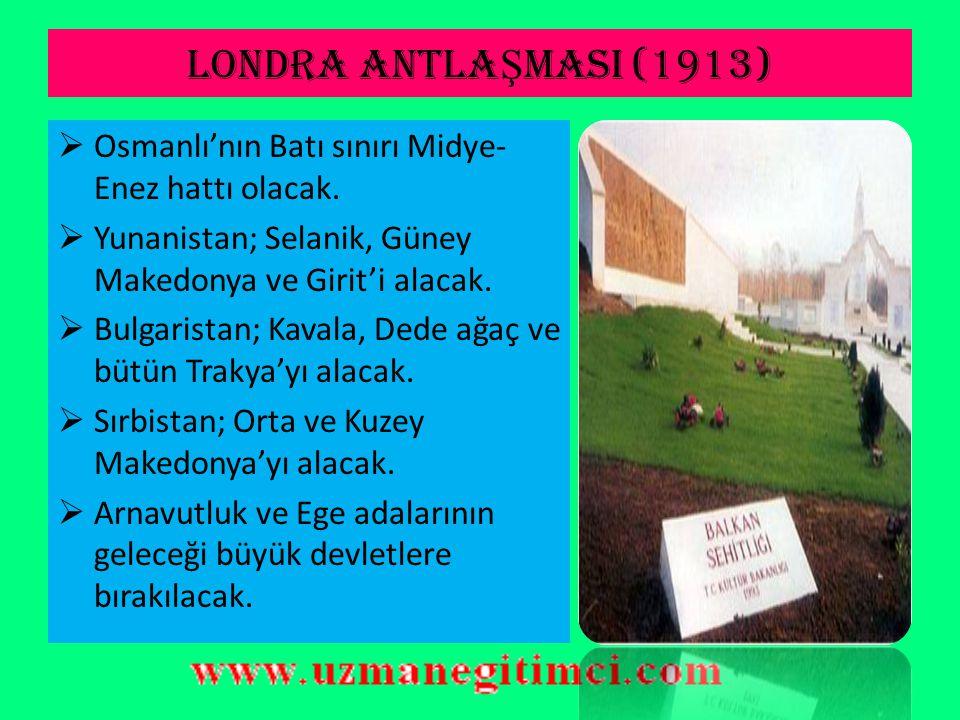 LONDRA ANTLAŞMASI (1913) Osmanlı'nın Batı sınırı Midye-Enez hattı olacak. Yunanistan; Selanik, Güney Makedonya ve Girit'i alacak.