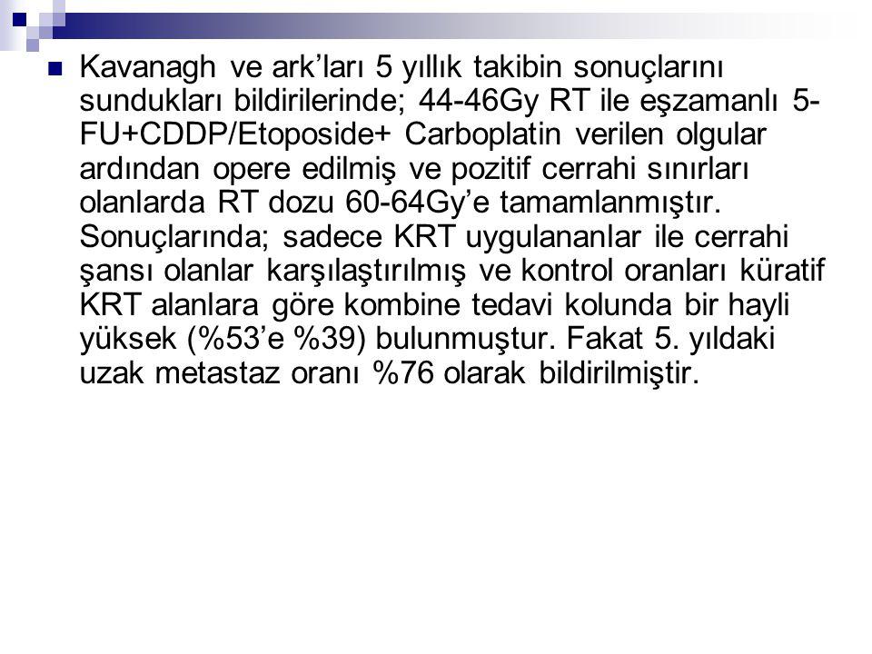 Kavanagh ve ark'ları 5 yıllık takibin sonuçlarını sundukları bildirilerinde; 44-46Gy RT ile eşzamanlı 5-FU+CDDP/Etoposide+ Carboplatin verilen olgular ardından opere edilmiş ve pozitif cerrahi sınırları olanlarda RT dozu 60-64Gy'e tamamlanmıştır.