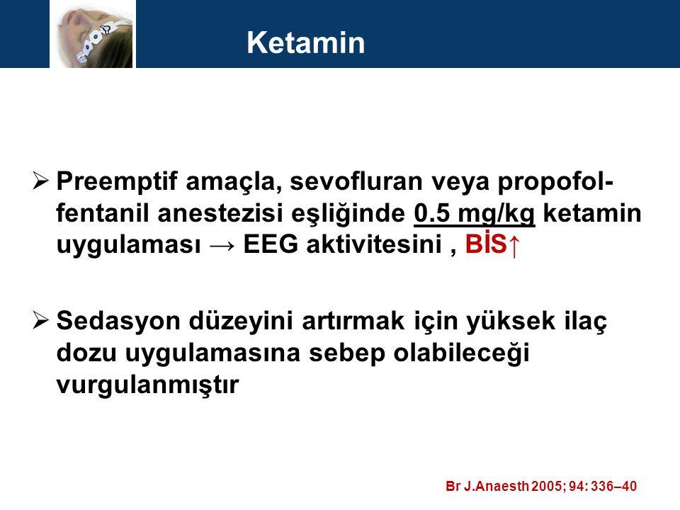 Ketamin Preemptif amaçla, sevofluran veya propofol-fentanil anestezisi eşliğinde 0.5 mg/kg ketamin uygulaması → EEG aktivitesini , BİS↑