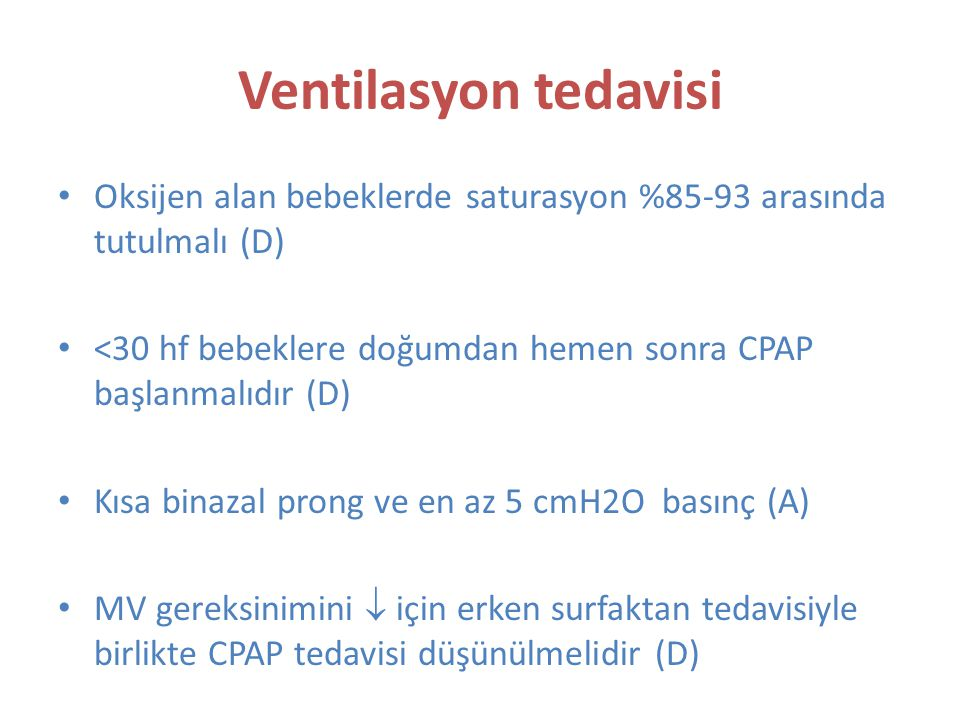 Ventilasyon tedavisi Oksijen alan bebeklerde saturasyon %85-93 arasında tutulmalı (D) <30 hf bebeklere doğumdan hemen sonra CPAP başlanmalıdır (D)