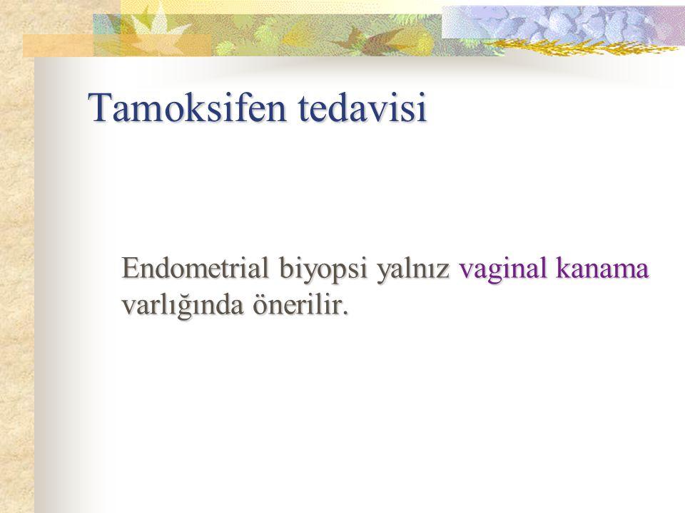 Tamoksifen tedavisi Endometrial biyopsi yalnız vaginal kanama varlığında önerilir.