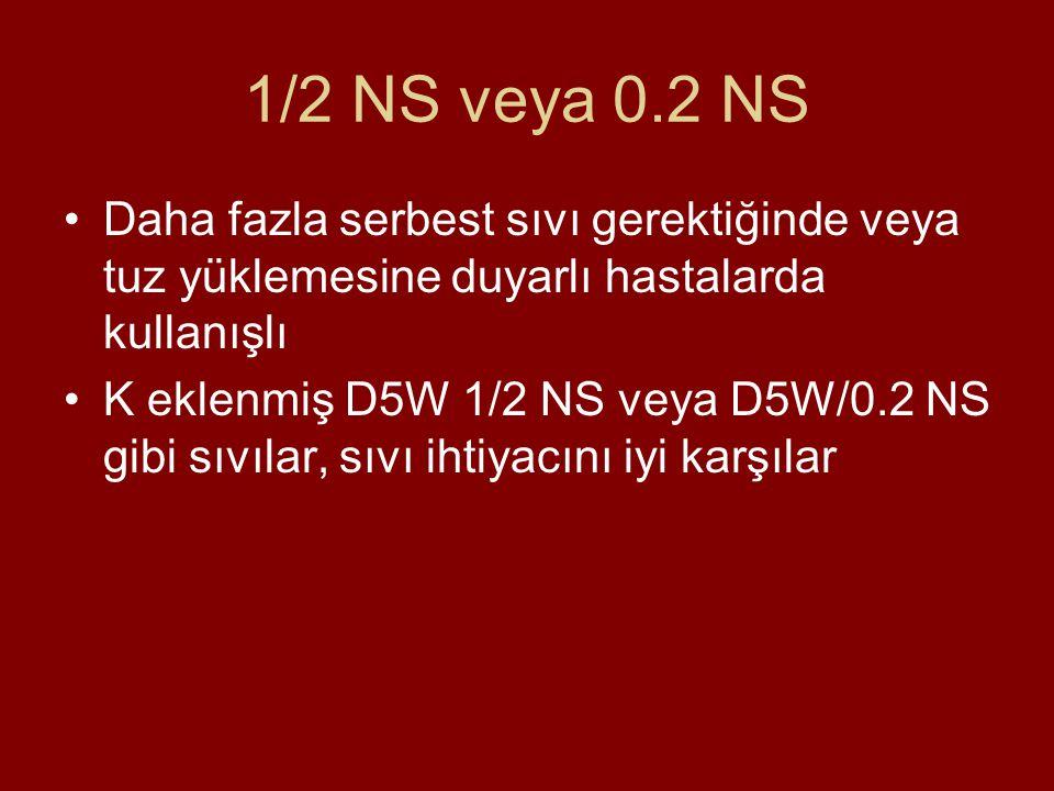 1/2 NS veya 0.2 NS Daha fazla serbest sıvı gerektiğinde veya tuz yüklemesine duyarlı hastalarda kullanışlı.
