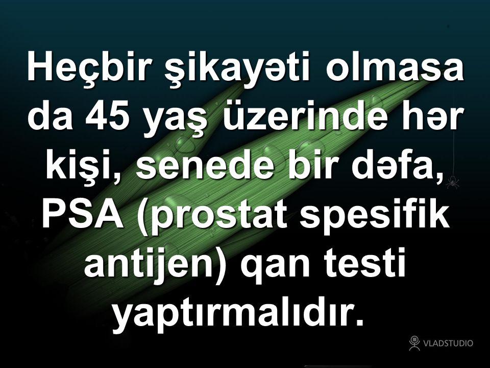 Heçbir şikayəti olmasa da 45 yaş üzerinde hər kişi, senede bir dəfa, PSA (prostat spesifik antijen) qan testi yaptırmalıdır.