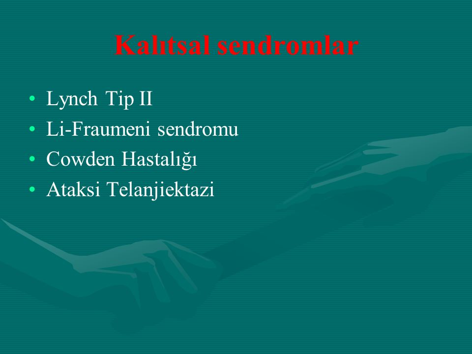 Kalıtsal sendromlar Lynch Tip II Li-Fraumeni sendromu Cowden Hastalığı