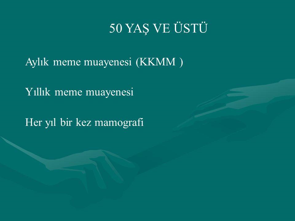 50 YAŞ VE ÜSTÜ Aylık meme muayenesi (KKMM ) Yıllık meme muayenesi
