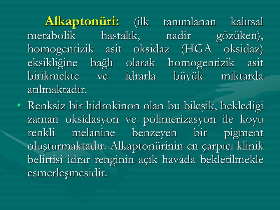 Alkaptonüri: (ilk tanımlanan kalıtsal metabolik hastalık, nadir gözüken), homogentizik asit oksidaz (HGA oksidaz) eksikliğine bağlı olarak homogentizik asit birikmekte ve idrarla büyük miktarda atılmaktadır.