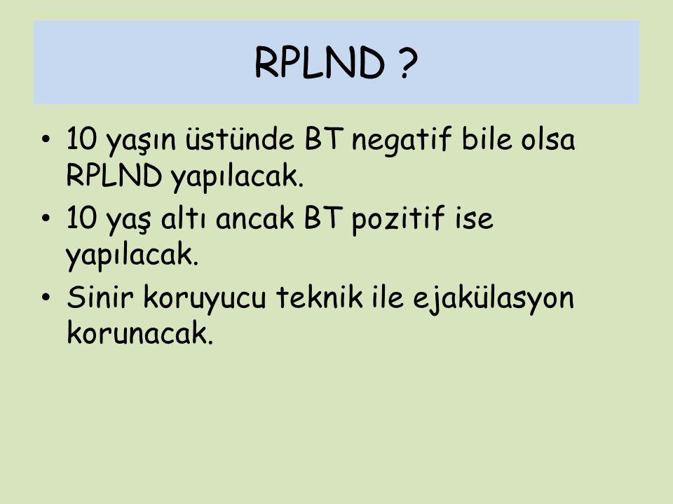 RPLND 10 yaşın üstünde BT negatif bile olsa RPLND yapılacak.