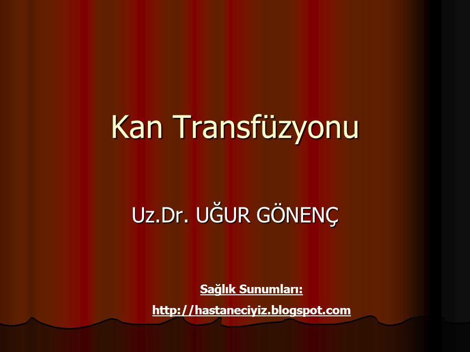 Kan Transfüzyonu Uz.Dr. UĞUR GÖNENÇ Sağlık Sunumları: