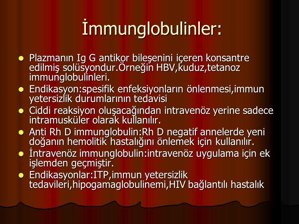 İmmunglobulinler: Plazmanın Ig G antikor bileşenini içeren konsantre edilmiş solüsyondur.Örneğin HBV,kuduz,tetanoz immunglobulinleri.