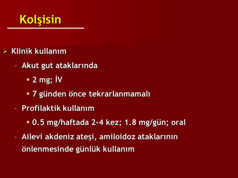 Kolşisin Klinik kullanım Akut gut ataklarında 2 mg; İV