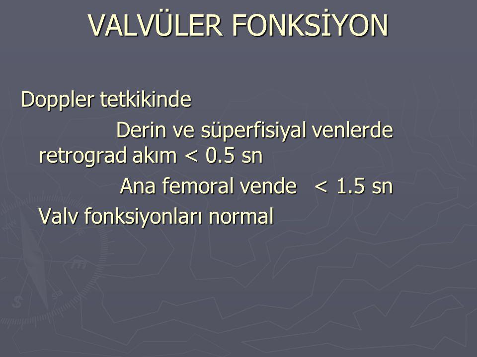 VALVÜLER FONKSİYON Doppler tetkikinde Derin ve süperfisiyal venlerde retrograd akım < 0.5 sn Ana femoral vende < 1.5 sn Valv fonksiyonları normal