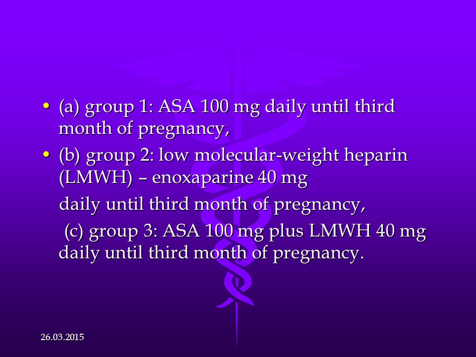 (a) group 1: ASA 100 mg daily until third month of pregnancy,