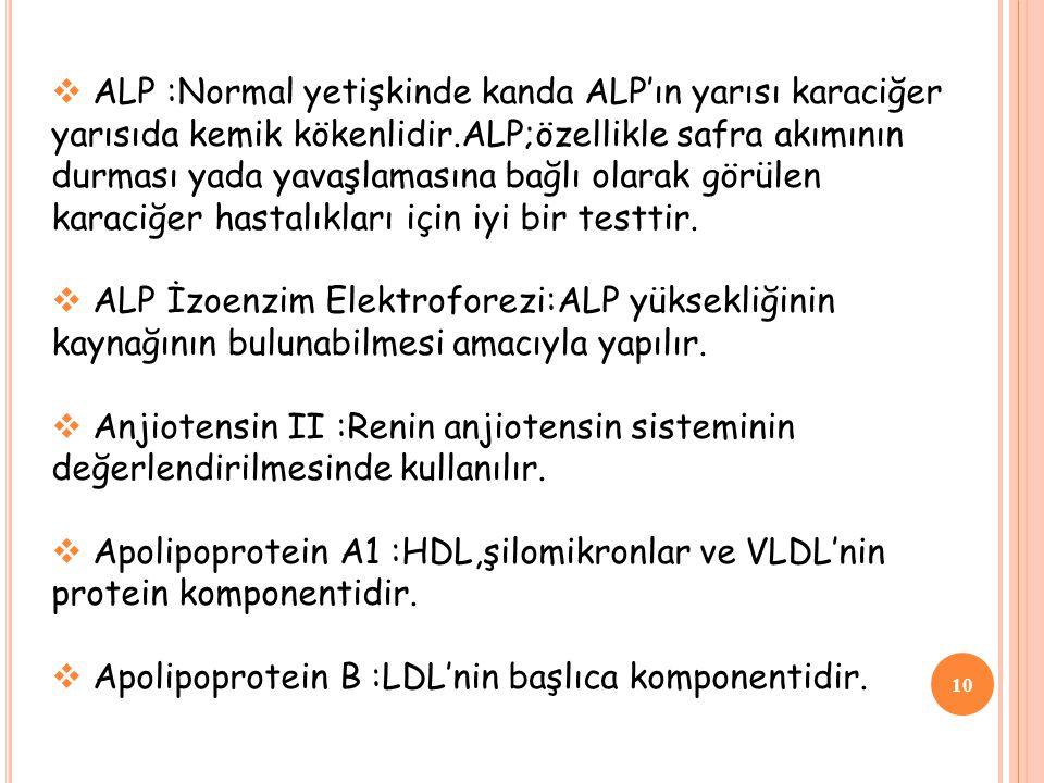 ALP :Normal yetişkinde kanda ALP'ın yarısı karaciğer yarısıda kemik kökenlidir.ALP;özellikle safra akımının durması yada yavaşlamasına bağlı olarak görülen karaciğer hastalıkları için iyi bir testtir.