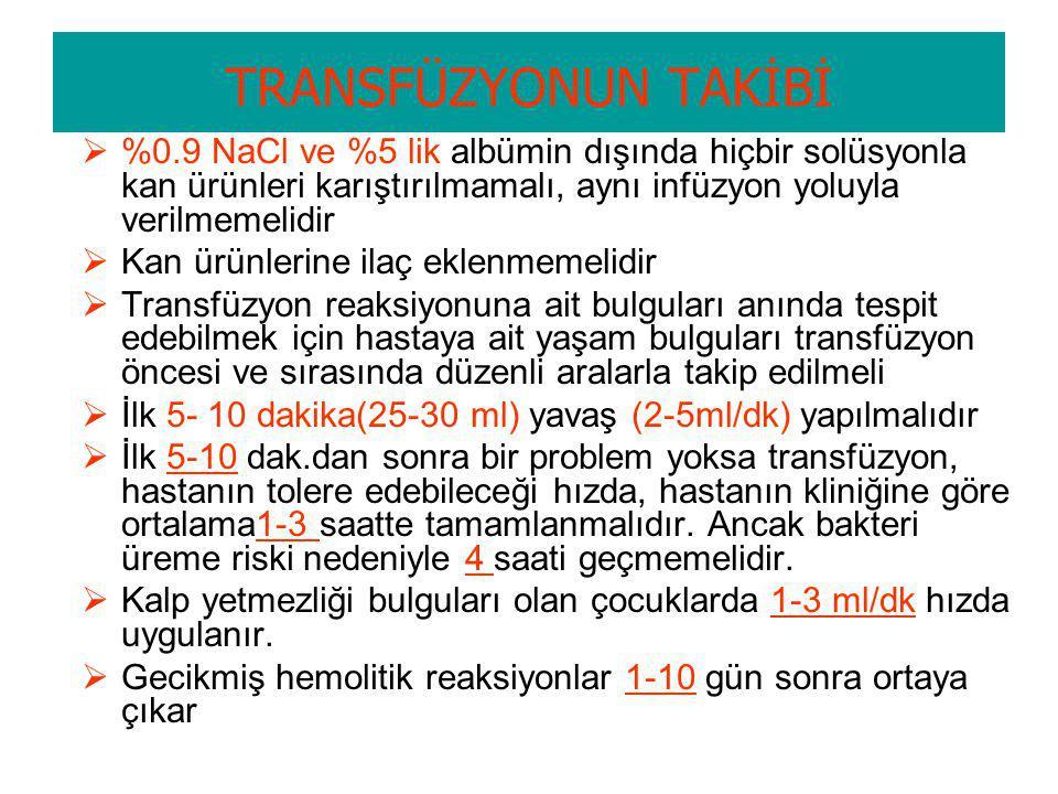 TRANSFÜZYONUN TAKİBİ %0.9 NaCl ve %5 lik albümin dışında hiçbir solüsyonla kan ürünleri karıştırılmamalı, aynı infüzyon yoluyla verilmemelidir.