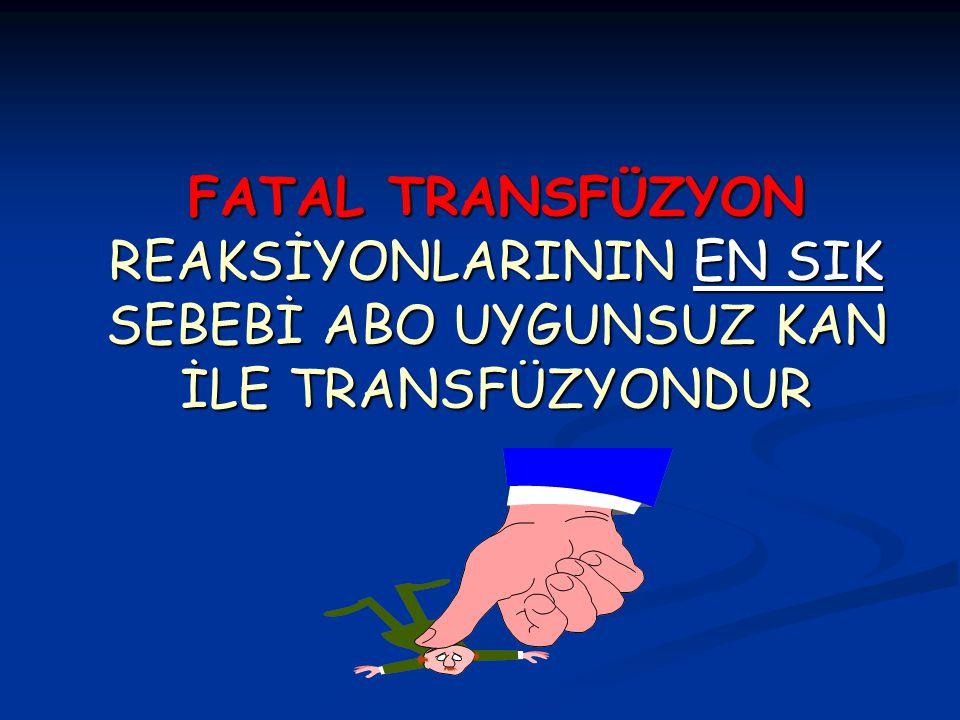 FATAL TRANSFÜZYON REAKSİYONLARININ EN SIK SEBEBİ ABO UYGUNSUZ KAN İLE TRANSFÜZYONDUR