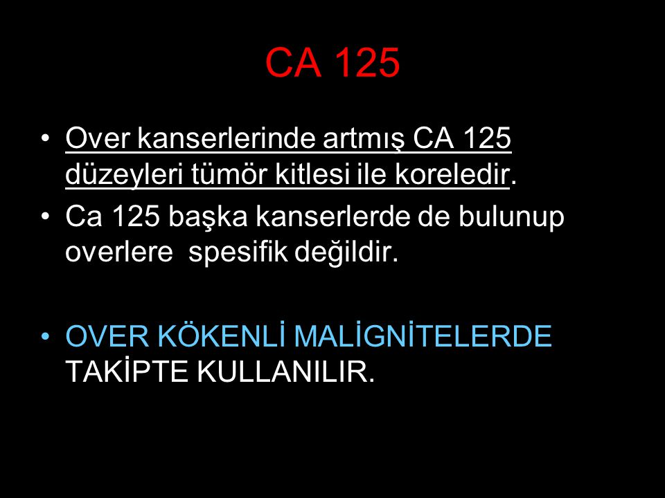 CA 125 Over kanserlerinde artmış CA 125 düzeyleri tümör kitlesi ile koreledir. Ca 125 başka kanserlerde de bulunup overlere spesifik değildir.