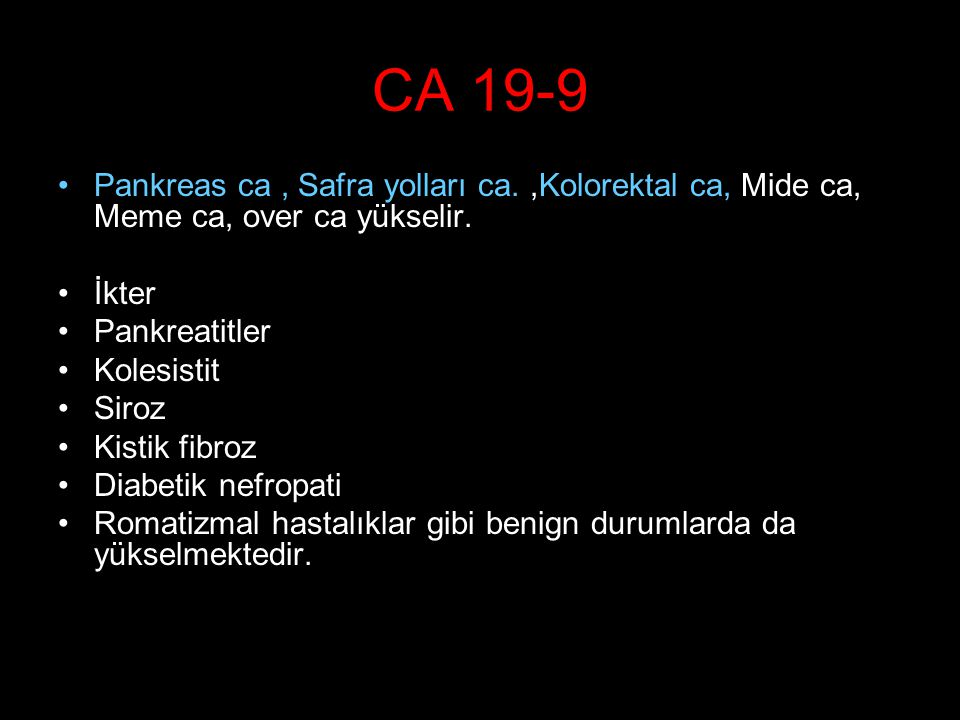 CA 19-9 Pankreas ca , Safra yolları ca. ,Kolorektal ca, Mide ca, Meme ca, over ca yükselir. İkter.