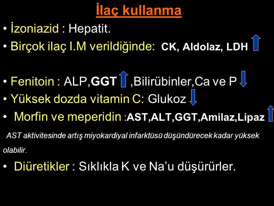 İlaç kullanma İzoniazid : Hepatit. Birçok ilaç I.M verildiğinde: CK, Aldolaz, LDH. Fenitoin : ALP,GGT ,Bilirübinler,Ca ve P.