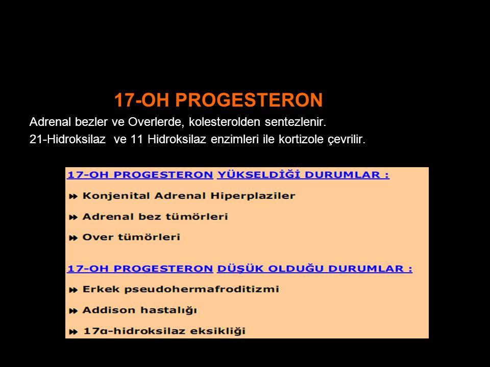 17-OH PROGESTERON Adrenal bezler ve Overlerde, kolesterolden sentezlenir.