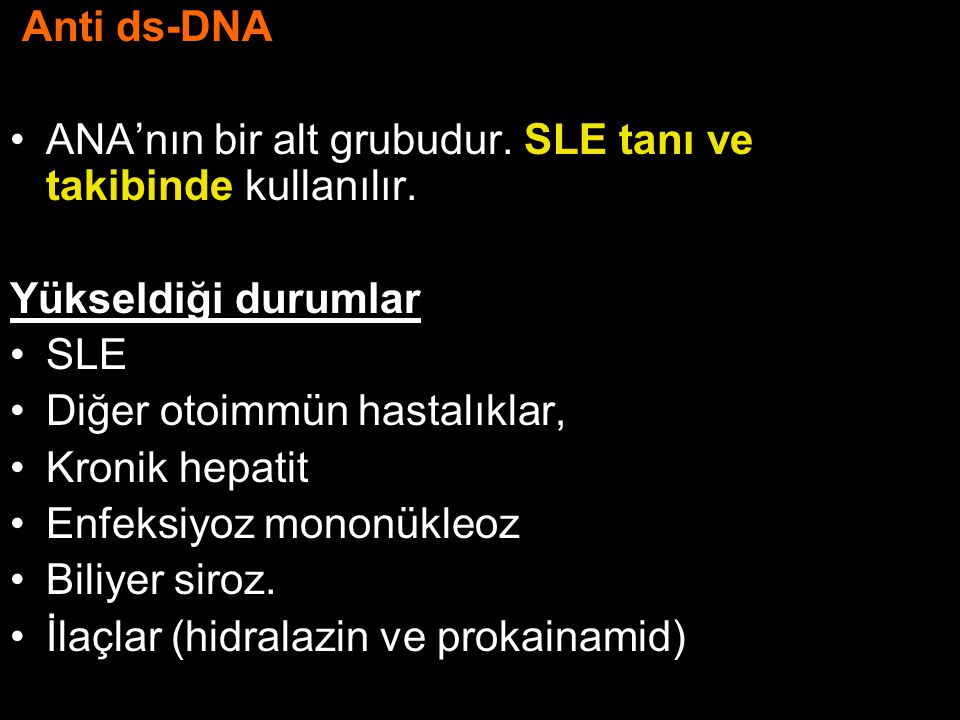Anti ds-DNA ANA'nın bir alt grubudur. SLE tanı ve takibinde kullanılır. Yükseldiği durumlar. SLE.