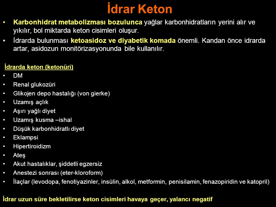 İdrar Keton Karbonhidrat metabolizması bozulunca yağlar karbonhidratların yerini alır ve yıkılır, bol miktarda keton cisimleri oluşur.