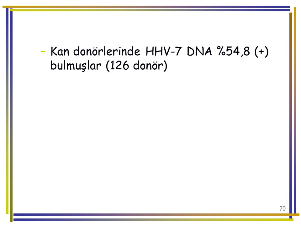 Kan donörlerinde HHV-7 DNA %54,8 (+) bulmuşlar (126 donör)