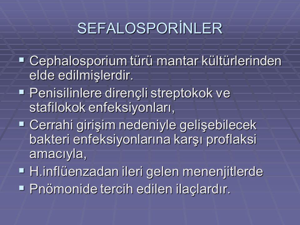 SEFALOSPORİNLER Cephalosporium türü mantar kültürlerinden elde edilmişlerdir. Penisilinlere dirençli streptokok ve stafilokok enfeksiyonları,