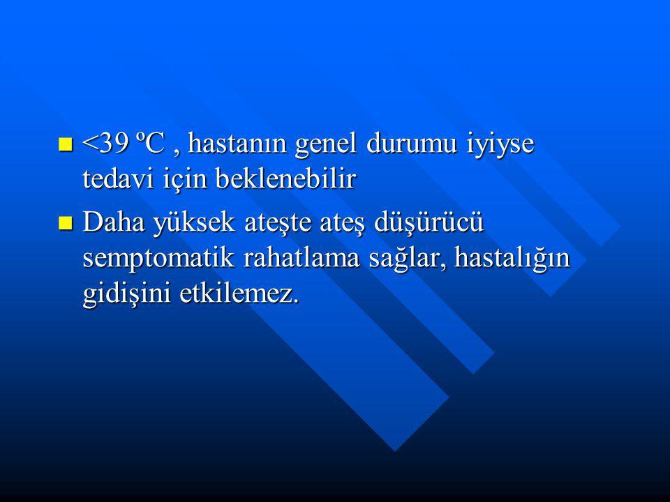 <39 ºC , hastanın genel durumu iyiyse tedavi için beklenebilir
