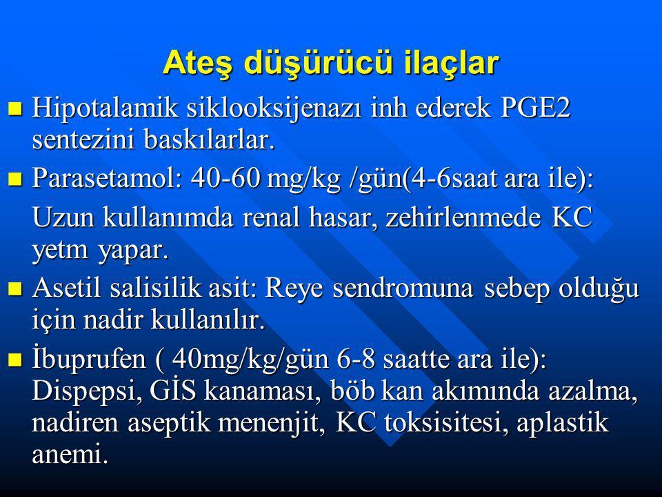 Ateş düşürücü ilaçlar Hipotalamik siklooksijenazı inh ederek PGE2 sentezini baskılarlar. Parasetamol: 40-60 mg/kg /gün(4-6saat ara ile):