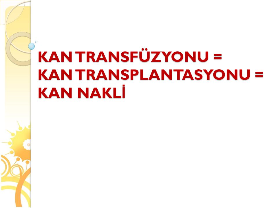 KAN TRANSFÜZYONU = KAN TRANSPLANTASYONU = KAN NAKLİ