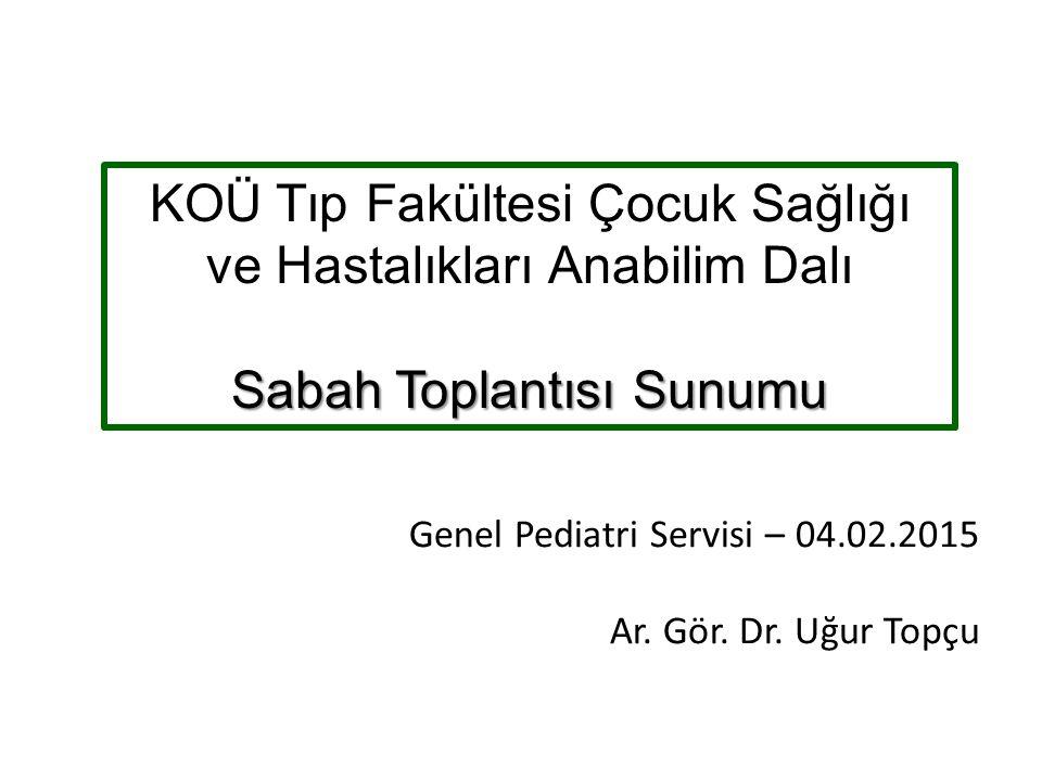 Genel Pediatri Servisi – 04.02.2015 Ar. Gör. Dr. Uğur Topçu