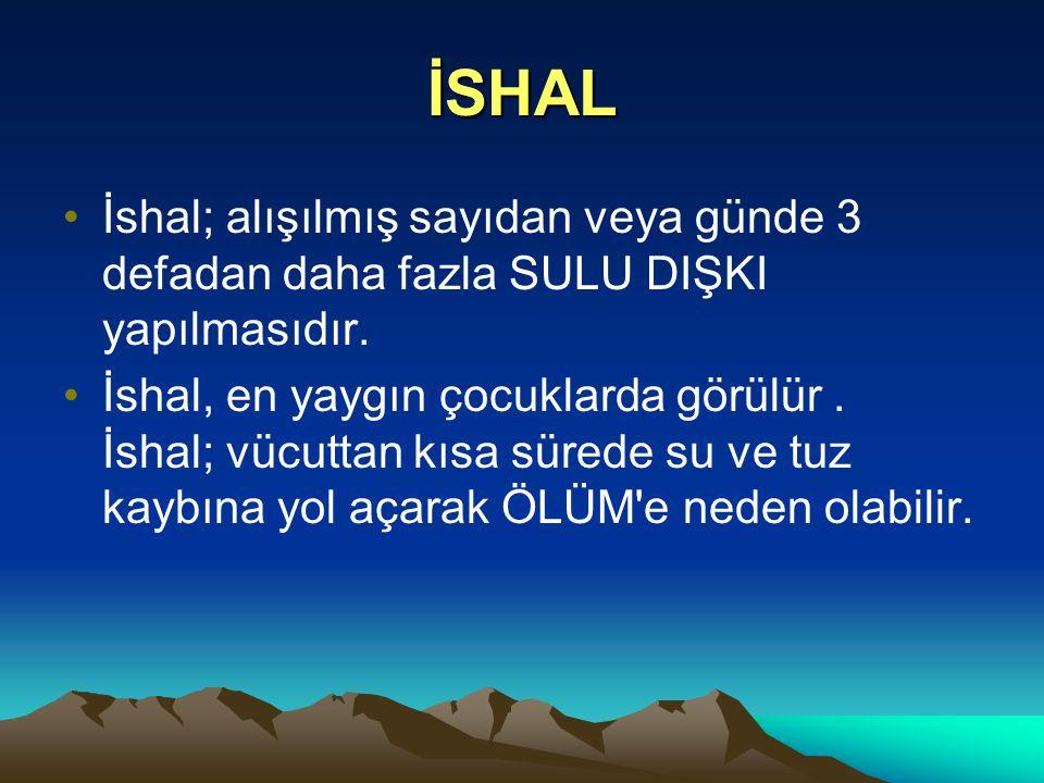 İSHAL İshal; alışılmış sayıdan veya günde 3 defadan daha fazla SULU DIŞKI yapılmasıdır.